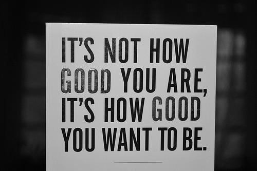 Citat_Nu conteaza cat de bun esti ci cat de bun vrei sa devii